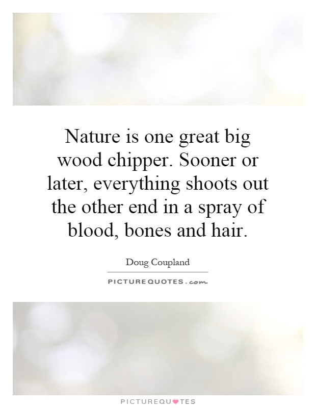 Nature is one great big wood chipper. Sooner or later, everything shoots out the other end in a spray of blood, bones and hair Picture Quote #1