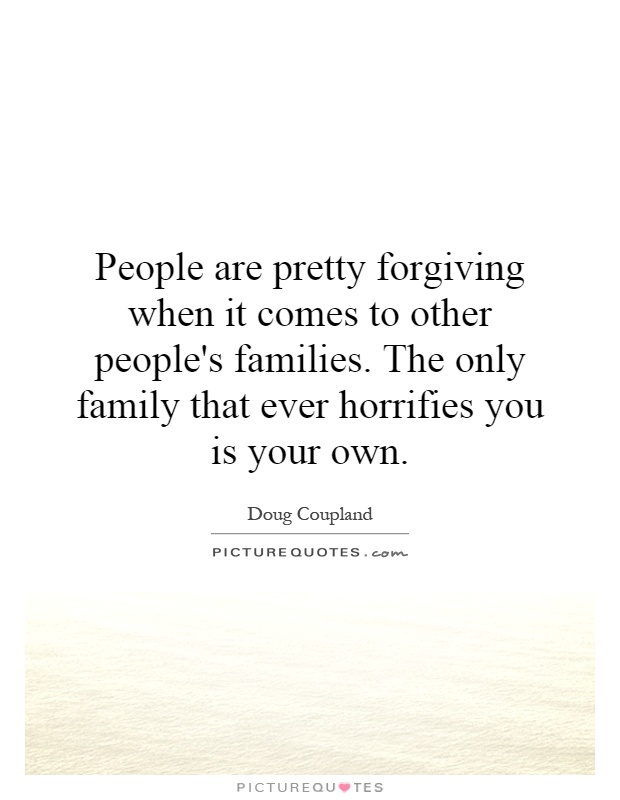 People are pretty forgiving when it comes to other people's families. The only family that ever horrifies you is your own Picture Quote #1