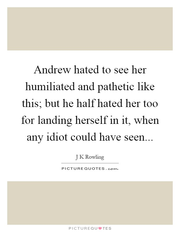 Andrew hated to see her humiliated and pathetic like this; but he half hated her too for landing herself in it, when any idiot could have seen Picture Quote #1