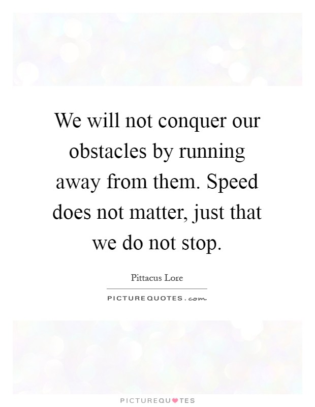 We will not conquer our obstacles by running away from them. Speed does not matter, just that we do not stop Picture Quote #1