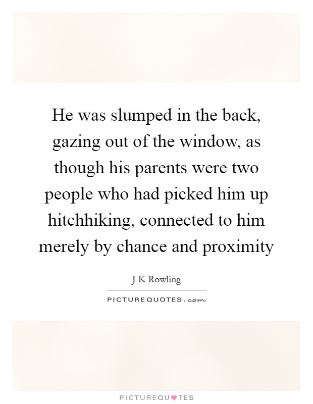 He was slumped in the back, gazing out of the window, as though his parents were two people who had picked him up hitchhiking, connected to him merely by chance and proximity Picture Quote #1