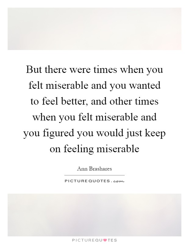 But there were times when you felt miserable and you wanted to feel better, and other times when you felt miserable and you figured you would just keep on feeling miserable Picture Quote #1