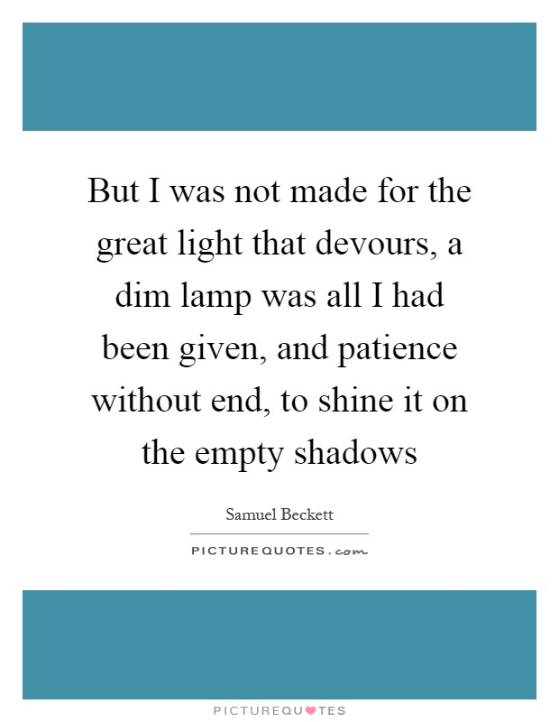 But I was not made for the great light that devours, a dim lamp was all I had been given, and patience without end, to shine it on the empty shadows Picture Quote #1