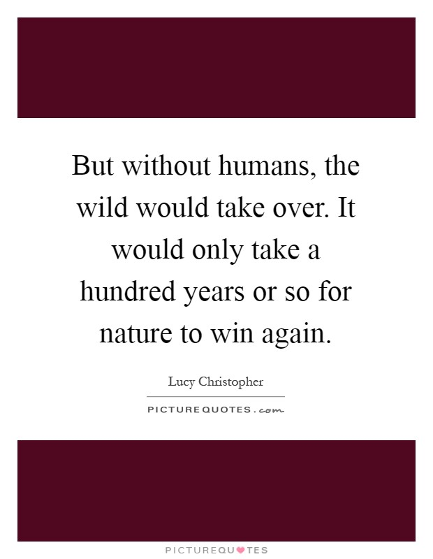 But without humans, the wild would take over. It would only take a hundred years or so for nature to win again Picture Quote #1