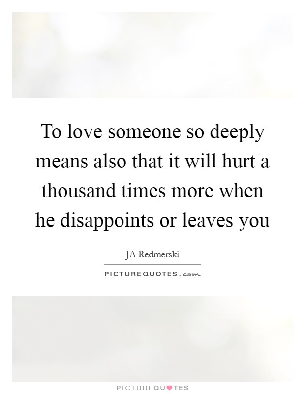 To love someone so deeply means also that it will hurt a thousand times more when he disappoints or leaves you Picture Quote #1