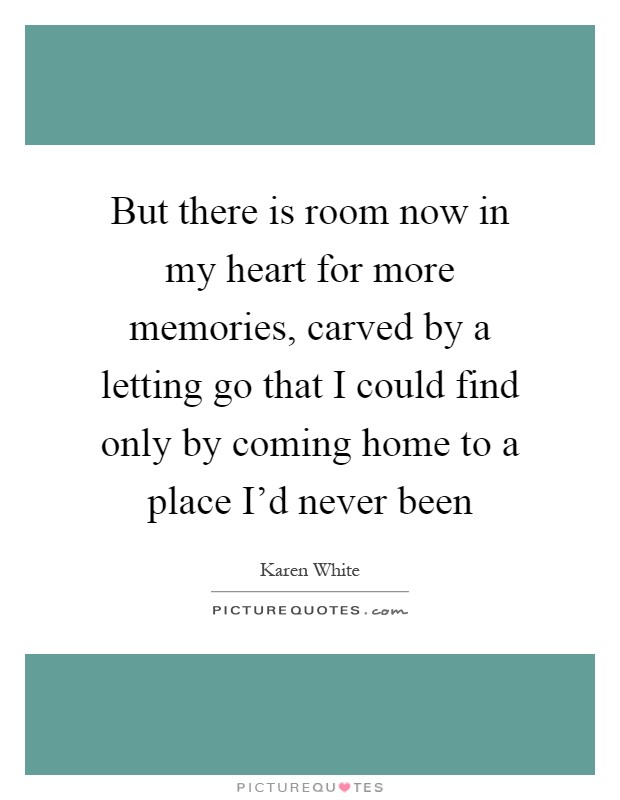 But there is room now in my heart for more memories, carved by a letting go that I could find only by coming home to a place I'd never been Picture Quote #1