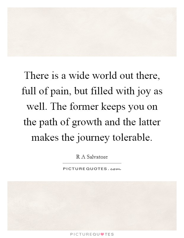 There is a wide world out there, full of pain, but filled with joy as well. The former keeps you on the path of growth and the latter makes the journey tolerable Picture Quote #1