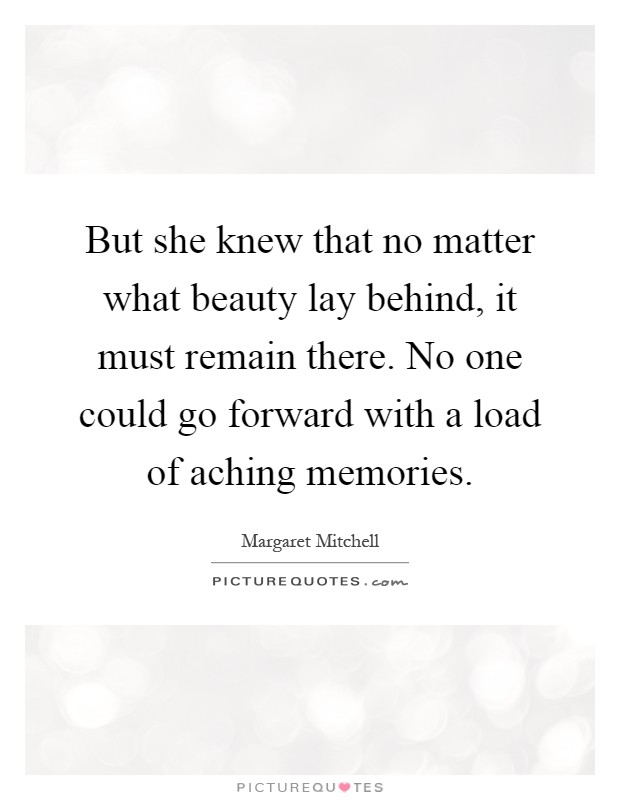 But she knew that no matter what beauty lay behind, it must remain there. No one could go forward with a load of aching memories Picture Quote #1