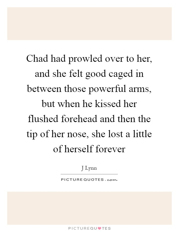 Chad had prowled over to her, and she felt good caged in between those powerful arms, but when he kissed her flushed forehead and then the tip of her nose, she lost a little of herself forever Picture Quote #1