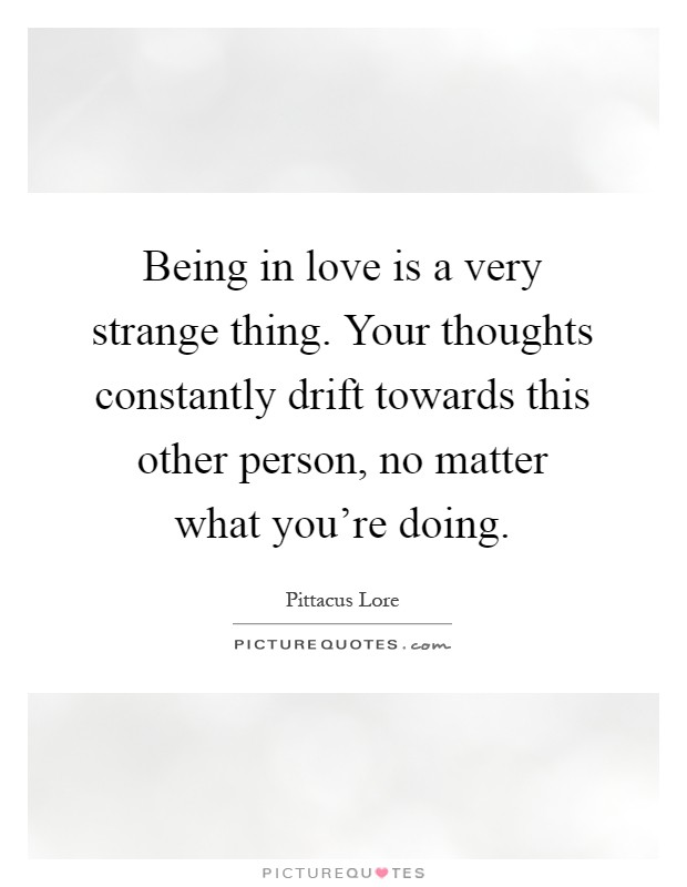 Being in love is a very strange thing. Your thoughts constantly drift towards this other person, no matter what you're doing Picture Quote #1