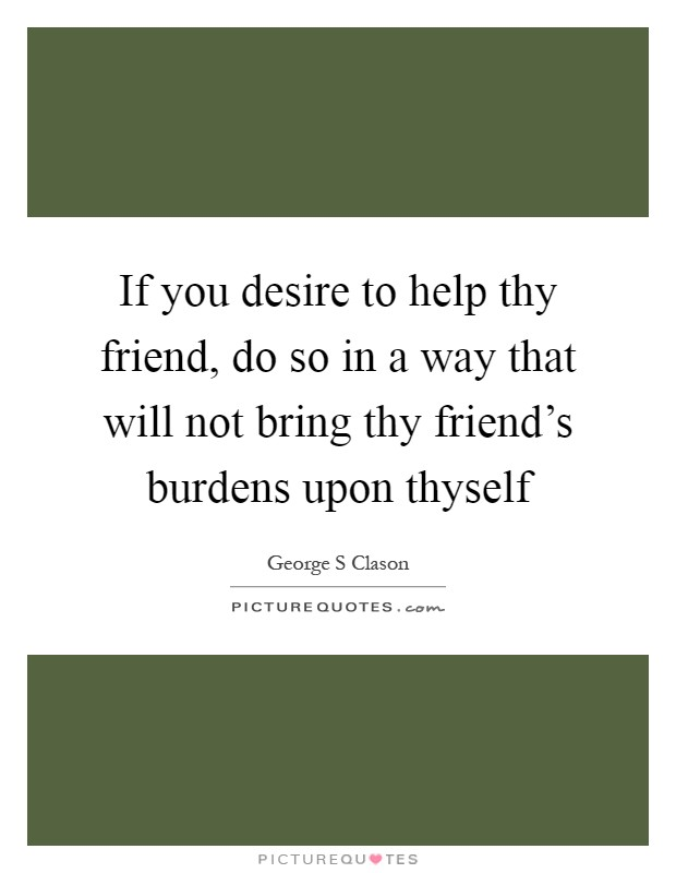 If you desire to help thy friend, do so in a way that will not bring thy friend's burdens upon thyself Picture Quote #1
