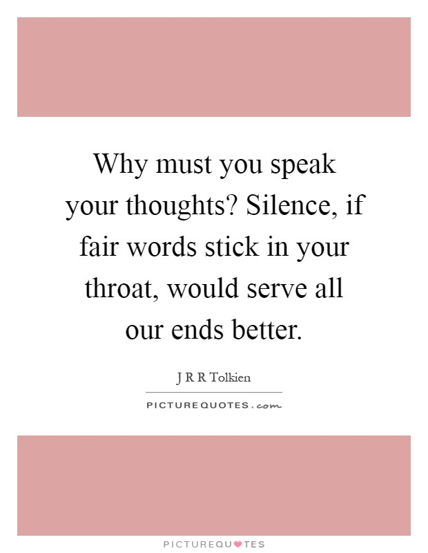 Why must you speak your thoughts? Silence, if fair words stick in your throat, would serve all our ends better Picture Quote #1