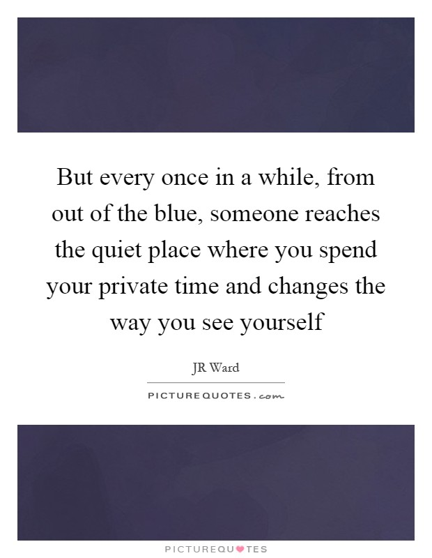 But every once in a while, from out of the blue, someone reaches the quiet place where you spend your private time and changes the way you see yourself Picture Quote #1