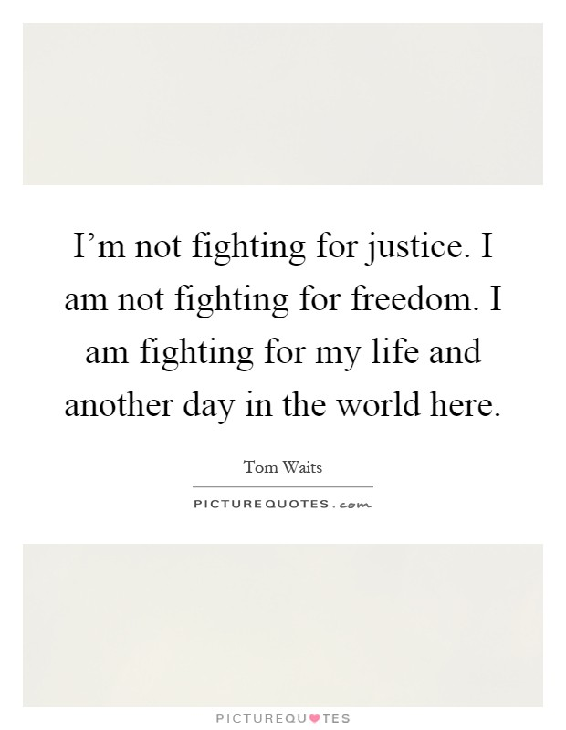 I'm not fighting for justice. I am not fighting for freedom. I am fighting for my life and another day in the world here Picture Quote #1