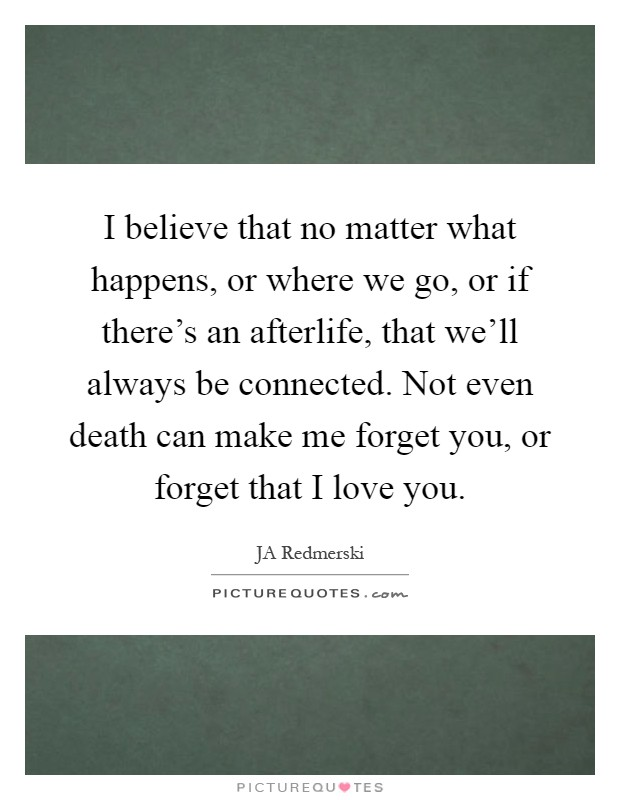 I believe that no matter what happens, or where we go, or if there's an afterlife, that we'll always be connected. Not even death can make me forget you, or forget that I love you Picture Quote #1