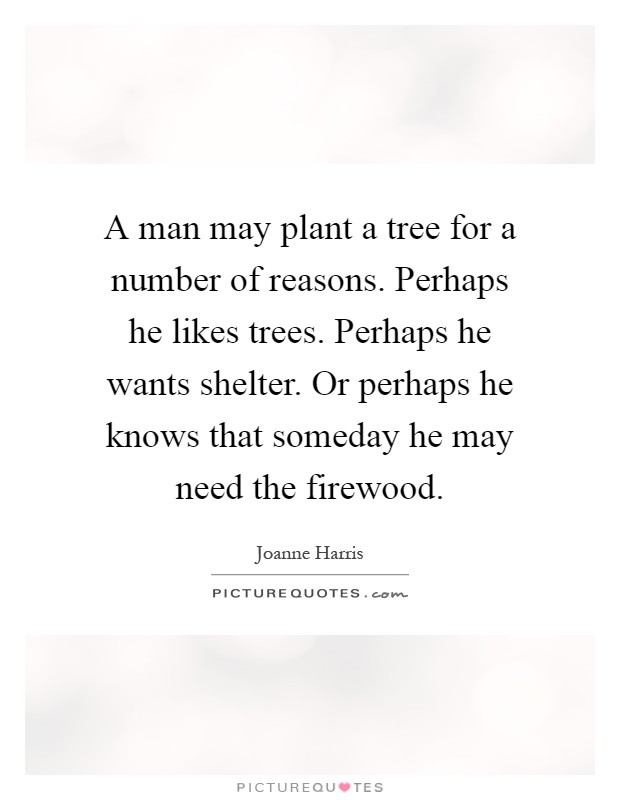A man may plant a tree for a number of reasons. Perhaps he likes trees. Perhaps he wants shelter. Or perhaps he knows that someday he may need the firewood Picture Quote #1