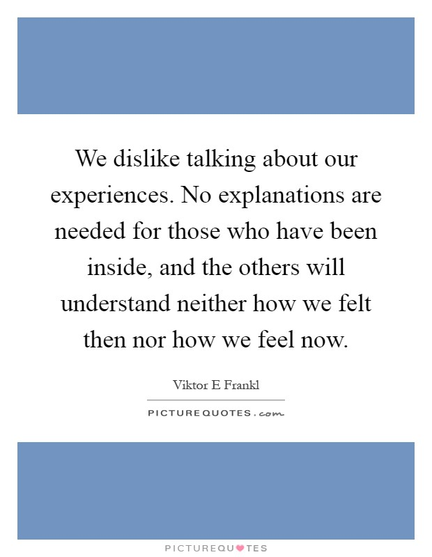 We dislike talking about our experiences. No explanations are needed for those who have been inside, and the others will understand neither how we felt then nor how we feel now Picture Quote #1