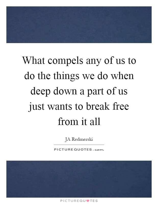 What compels any of us to do the things we do when deep down a part of us just wants to break free from it all Picture Quote #1