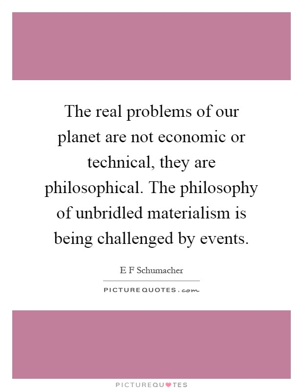 The real problems of our planet are not economic or technical, they are philosophical. The philosophy of unbridled materialism is being challenged by events Picture Quote #1