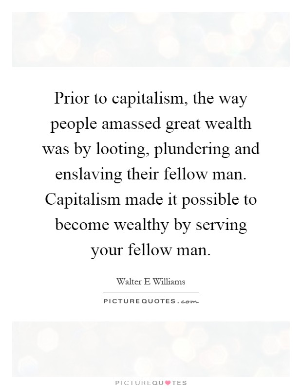 Prior to capitalism, the way people amassed great wealth was by looting, plundering and enslaving their fellow man. Capitalism made it possible to become wealthy by serving your fellow man Picture Quote #1
