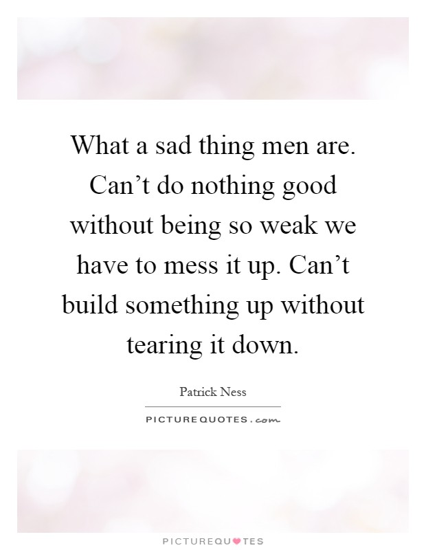 Cant Do Nothing Good Without Being So Weak We Have To Mess It Up Build Something Tearing Down
