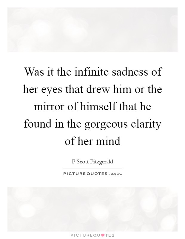 Was it the infinite sadness of her eyes that drew him or the mirror of himself that he found in the gorgeous clarity of her mind Picture Quote #1