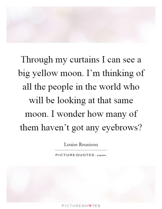 Through my curtains I can see a big yellow moon. I'm thinking of all the people in the world who will be looking at that same moon. I wonder how many of them haven't got any eyebrows? Picture Quote #1