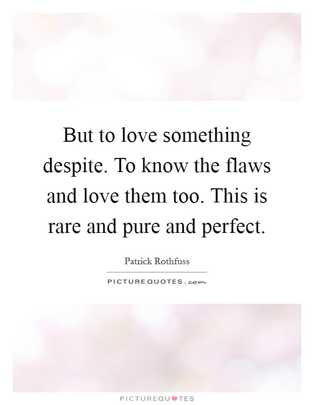 But to love something despite. To know the flaws and love them too. This is rare and pure and perfect Picture Quote #1