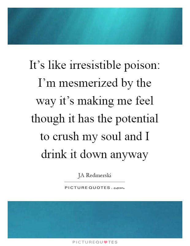 It's like irresistible poison: I'm mesmerized by the way it's making me feel though it has the potential to crush my soul and I drink it down anyway Picture Quote #1