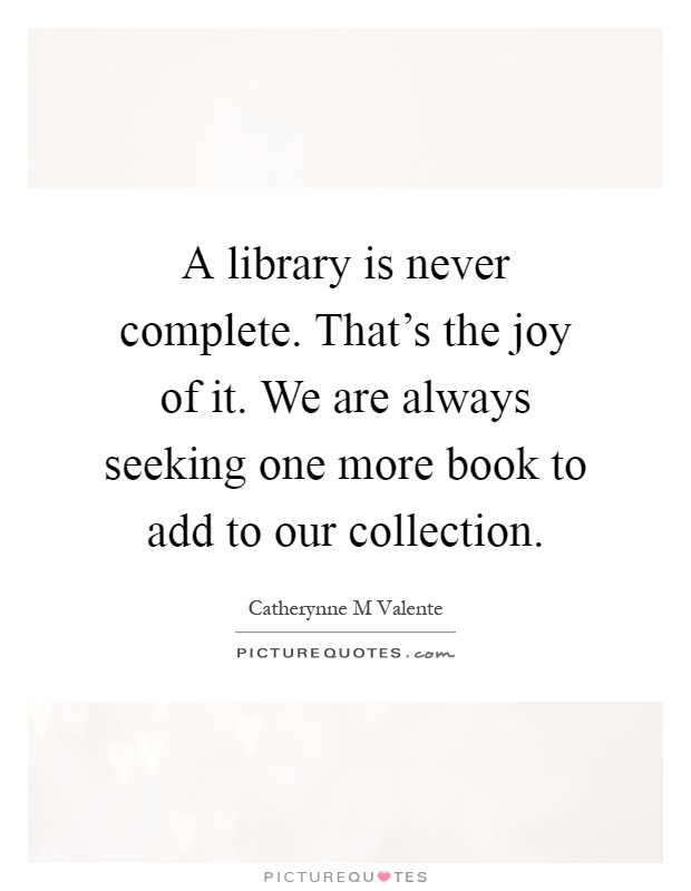 A library is never complete. That's the joy of it. We are always seeking one more book to add to our collection Picture Quote #1