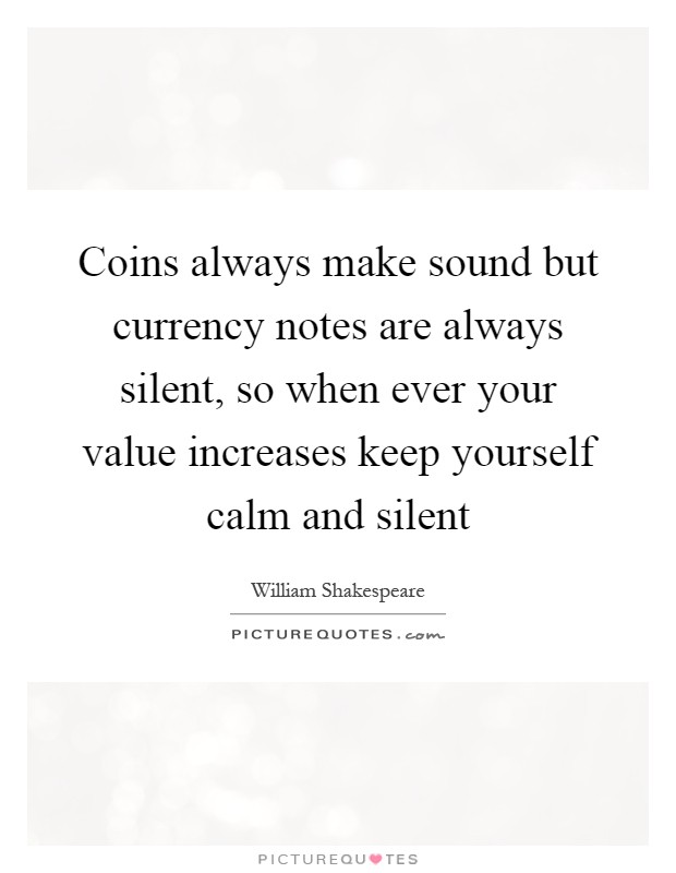 Coins always make sound but currency notes are always silent, so when ever your value increases keep yourself calm and silent Picture Quote #1