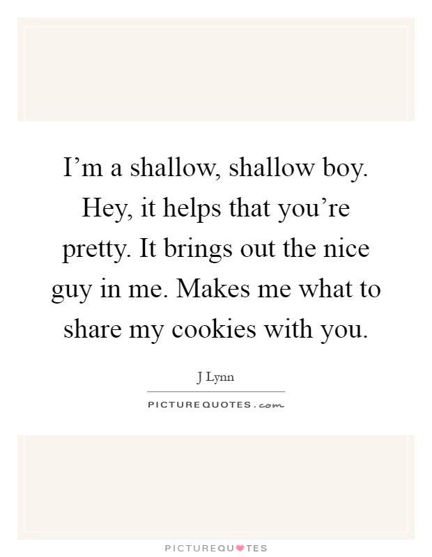 I'm a shallow, shallow boy. Hey, it helps that you're pretty. It brings out the nice guy in me. Makes me what to share my cookies with you Picture Quote #1