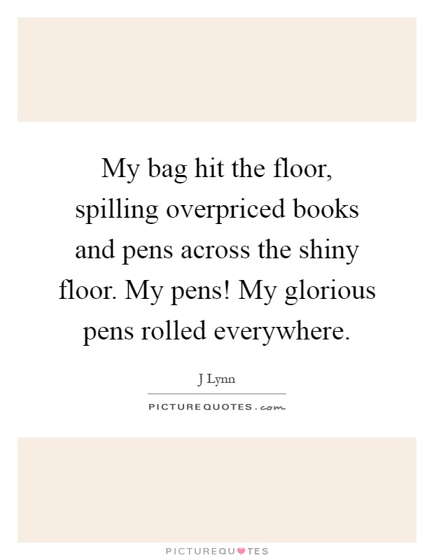 My bag hit the floor, spilling overpriced books and pens across the shiny floor. My pens! My glorious pens rolled everywhere Picture Quote #1