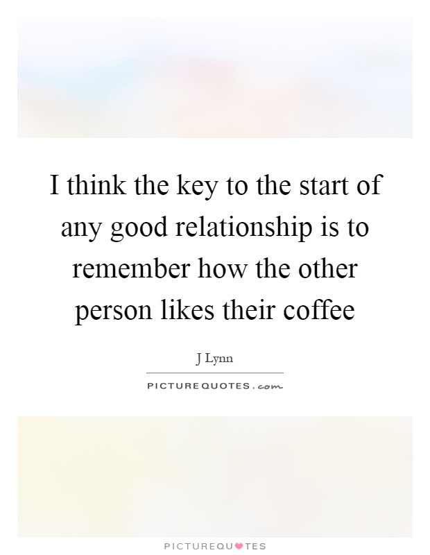 I think the key to the start of any good relationship is to remember how the other person likes their coffee Picture Quote #1