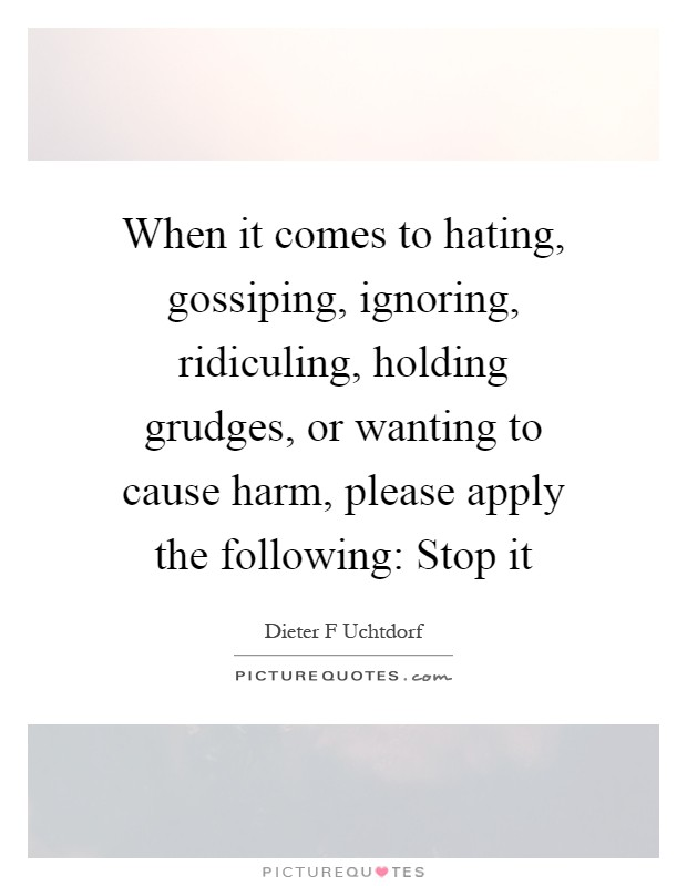 When it comes to hating, gossiping, ignoring, ridiculing, holding grudges, or wanting to cause harm, please apply the following: Stop it Picture Quote #1