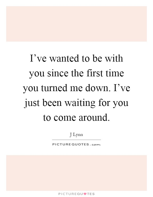 I've wanted to be with you since the first time you turned me down. I've just been waiting for you to come around Picture Quote #1