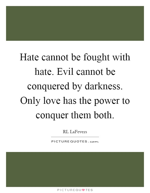 Hate cannot be fought with hate. Evil cannot be conquered by darkness. Only love has the power to conquer them both Picture Quote #1