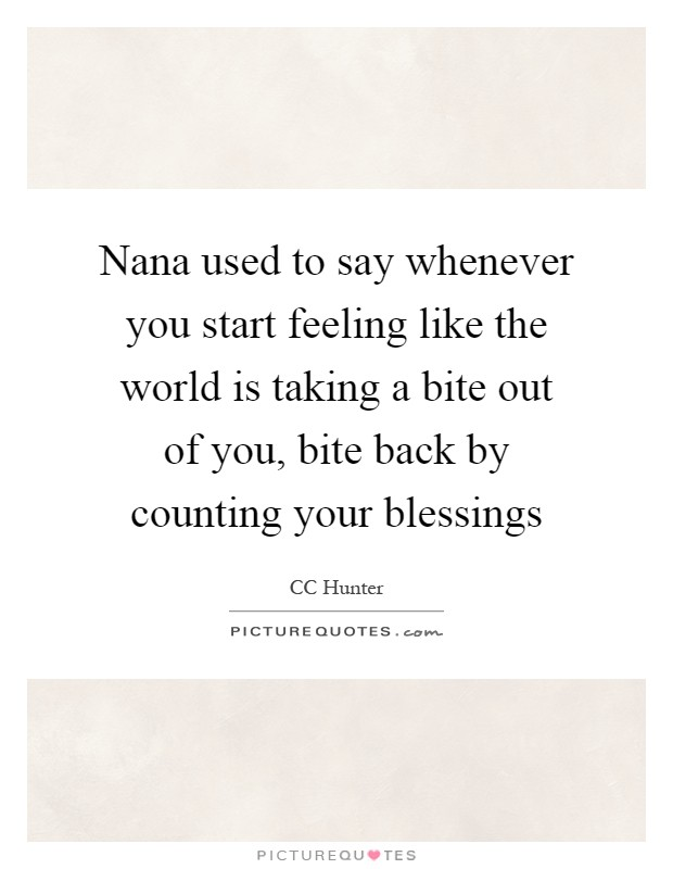 Nana used to say whenever you start feeling like the world is taking a bite out of you, bite back by counting your blessings Picture Quote #1