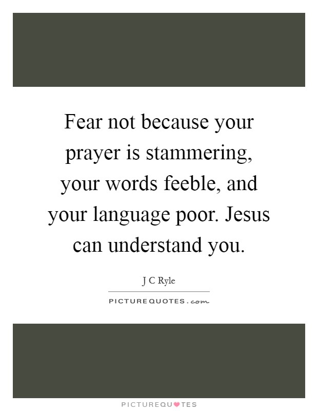 Fear not because your prayer is stammering, your words feeble, and your language poor. Jesus can understand you Picture Quote #1