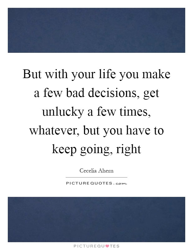 But with your life you make a few bad decisions, get unlucky a few times, whatever, but you have to keep going, right Picture Quote #1