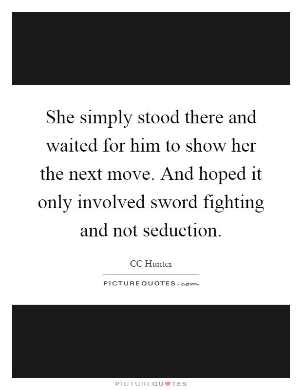 She simply stood there and waited for him to show her the next move. And hoped it only involved sword fighting and not seduction Picture Quote #1