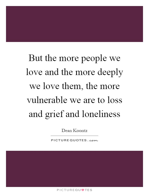 But the more people we love and the more deeply we love them, the more vulnerable we are to loss and grief and loneliness Picture Quote #1