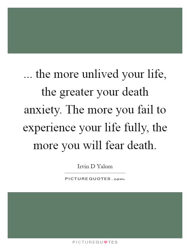 ... the more unlived your life, the greater your death anxiety. The more you fail to experience your life fully, the more you will fear death Picture Quote #1