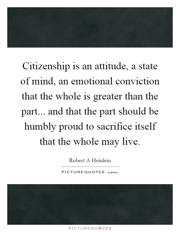 Citizenship is an attitude, a state of mind, an emotional conviction that the whole is greater than the part... and that the part should be humbly proud to sacrifice itself that the whole may live Picture Quote #1