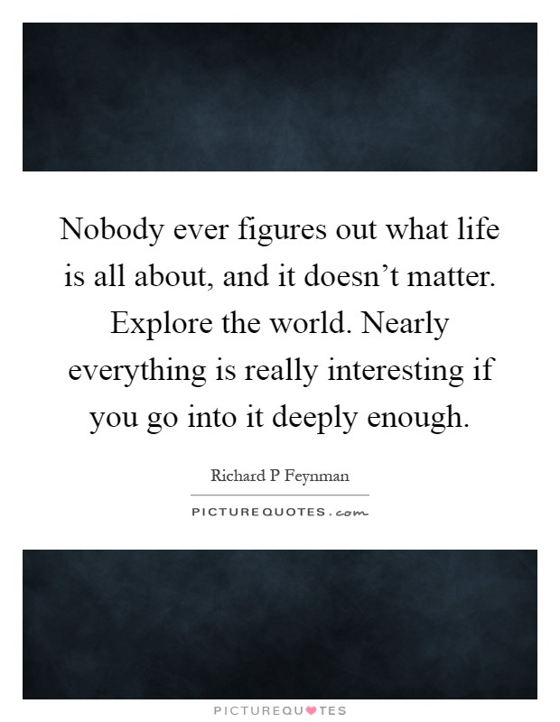 Nobody ever figures out what life is all about, and it doesn't matter. Explore the world. Nearly everything is really interesting if you go into it deeply enough Picture Quote #1