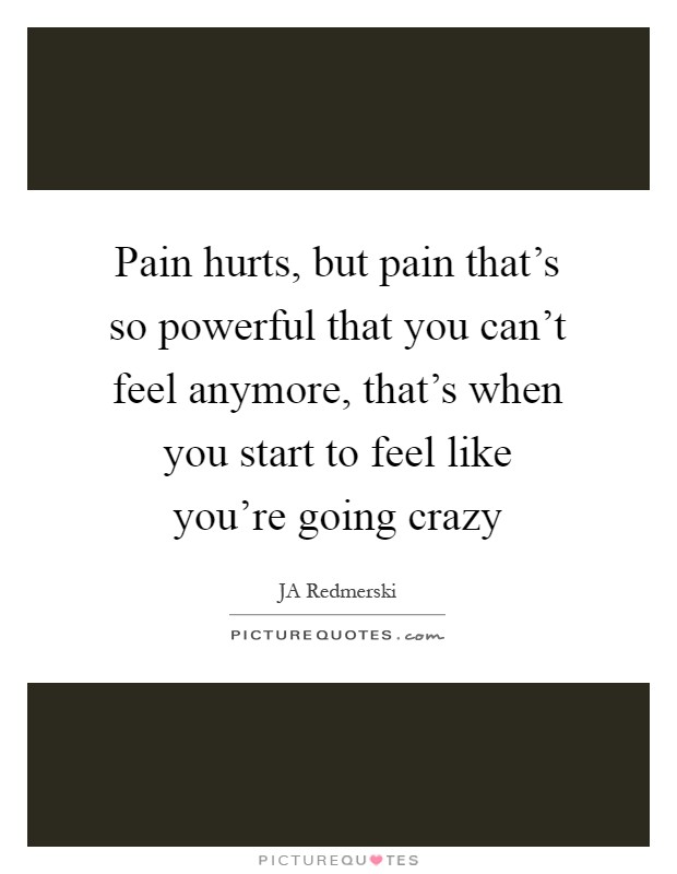 Pain hurts, but pain that's so powerful that you can't feel anymore, that's when you start to feel like you're going crazy Picture Quote #1