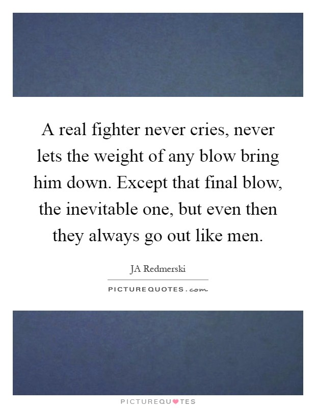 A real fighter never cries, never lets the weight of any blow bring him down. Except that final blow, the inevitable one, but even then they always go out like men Picture Quote #1