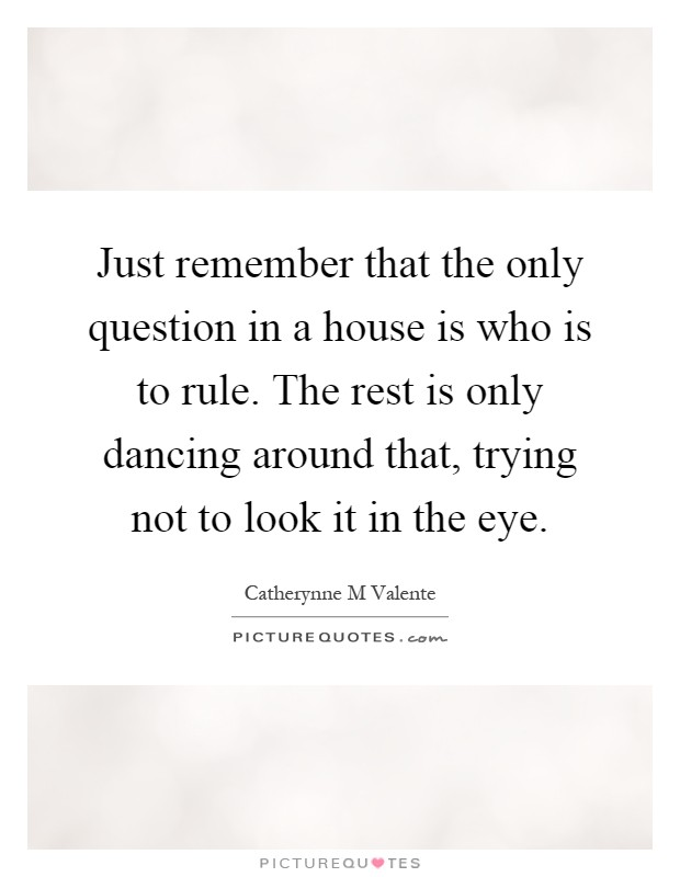 Just remember that the only question in a house is who is to rule. The rest is only dancing around that, trying not to look it in the eye Picture Quote #1