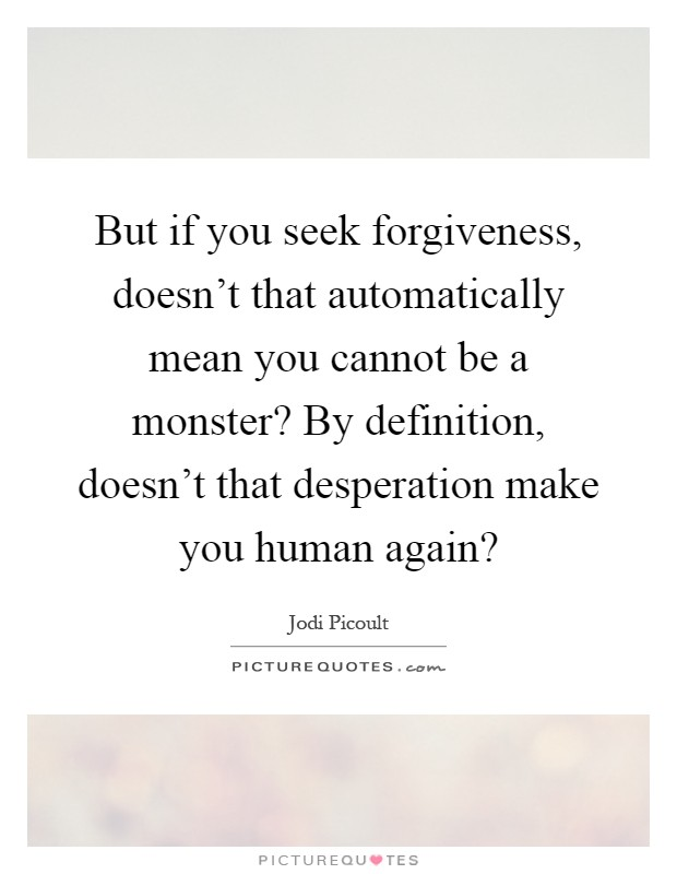 But if you seek forgiveness, doesn't that automatically mean you cannot be a monster? By definition, doesn't that desperation make you human again? Picture Quote #1