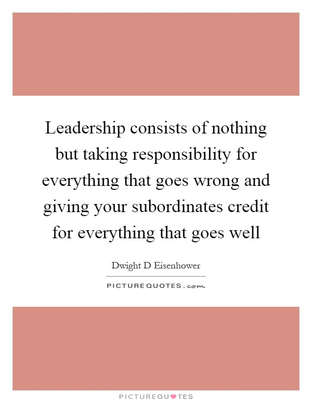 Leadership consists of nothing but taking responsibility for everything that goes wrong and giving your subordinates credit for everything that goes well Picture Quote #1